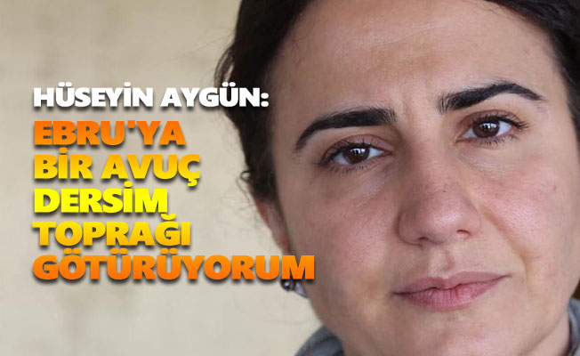 Hüseyin Aygün: Ebru'ya bir avuç Dersim toprağı götürüyorum