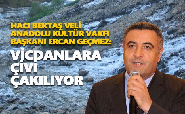 Hacı Bektaş Vakfı Başkanı Ercan Geçmez: Vicdanlara çivi çakılıyor