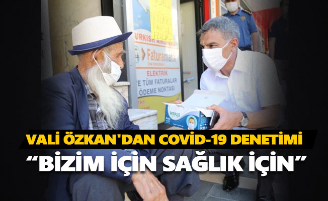 Vali Özkan'dan Covid-19 denetimi
