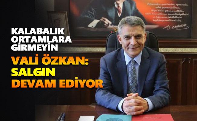 Vali Özkan: Salgın devam ediyor