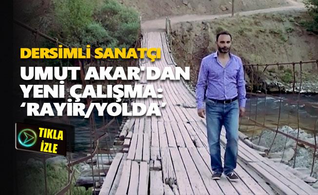 """Dersimli sanatçı Umut Akar'dan yeni çalışma: """"Rayir/Yolda"""""""
