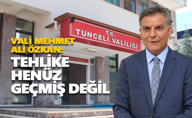 """Vali Özkan: """"Tehlike geçmiş değil"""""""