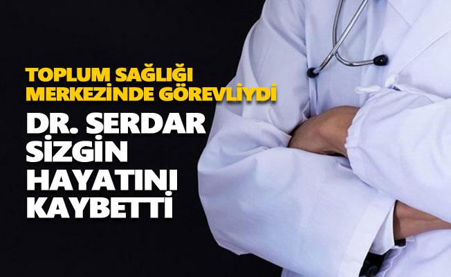 Dr. Serdar Sizgin hayatını kaybetti