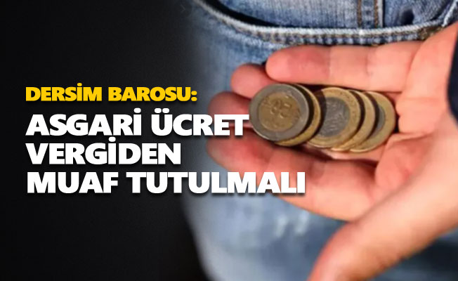 Dersim Barosu: Asgari ücret vergiden muaf tutulmalı