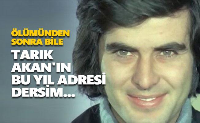 Tarık Akan'ın bu yıl adresi Dersim...