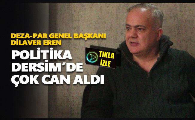 Dilaver Eren: Politika Dersim'de çok can aldı