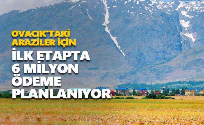 Ovacık'taki araziler için ilk etapta 6 milyon 660 bin lira ödenmesi planlanıyor