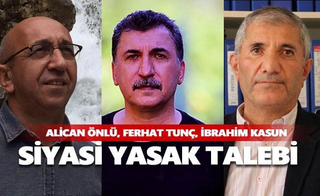 Alican Önlü, Ferhat Tunç ve İbrahim Kasun'a siyasi yasak istendi