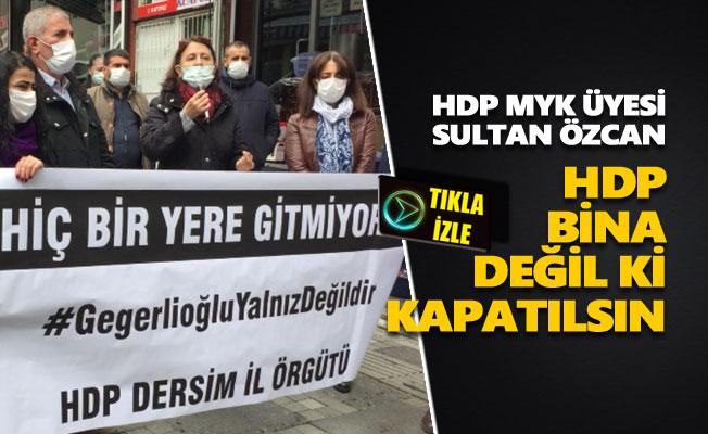"""Sultan Özcan: """"HDP bina değil ki kapatılsın"""""""