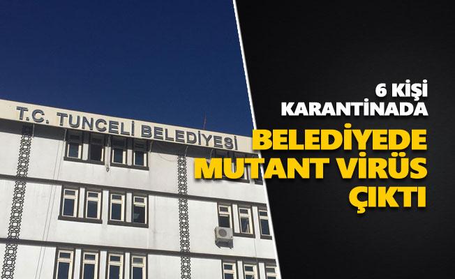 Dersim Belediyesinde mutant virüs çıktı