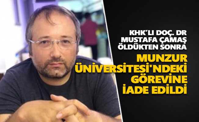 KHK'lı Doç. Dr. Mustafa Çamaş öldükten sonra Munzur Üniversitesi'ndeki görevine iade edildi