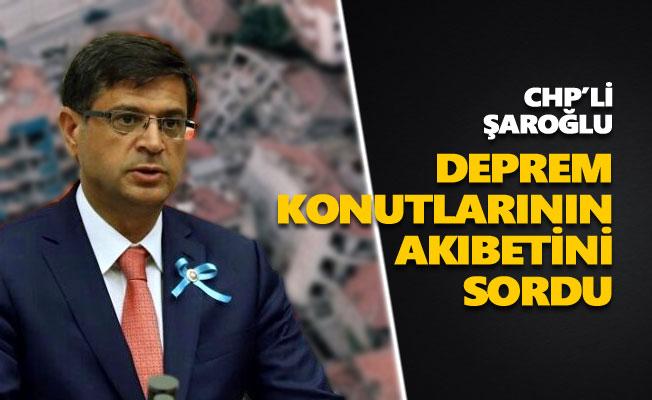 CHP'li Şaroğlu, deprem konutlarının akıbetini sordu