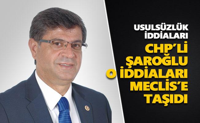 CHP'li Şaroğlu, o iddiaları Meclis'e taşıdı