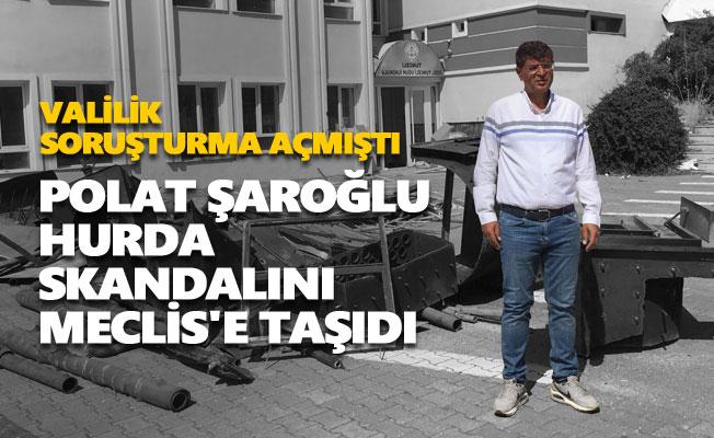 Polat Şaroğlu hurda skandalını Meclis'e taşıdı