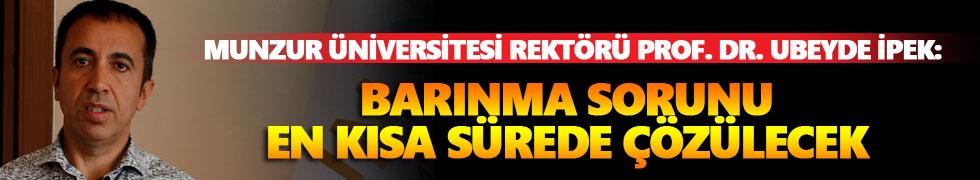 Munzur Üniversitesi Rektörü Prof. Dr. Ubeyde İpek: Barınma sorunu en kısa sürede çözülecek