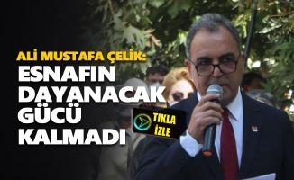 Ali Mustafa Çelik: Esnafın dayanacak gücü kalmadı