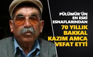 Pülümürlü 70 yıllık bakkal Kazım amca vefat etti