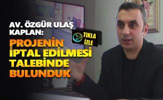 Av. Özgür Ulaş Kaplan: Segedik'teki baraj projesinin iptal edilmesi talebinde bulunduk