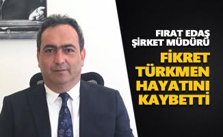 Fırat EDAŞ Şirket Müdürü Fikret Türkmen hayatını kaybetti